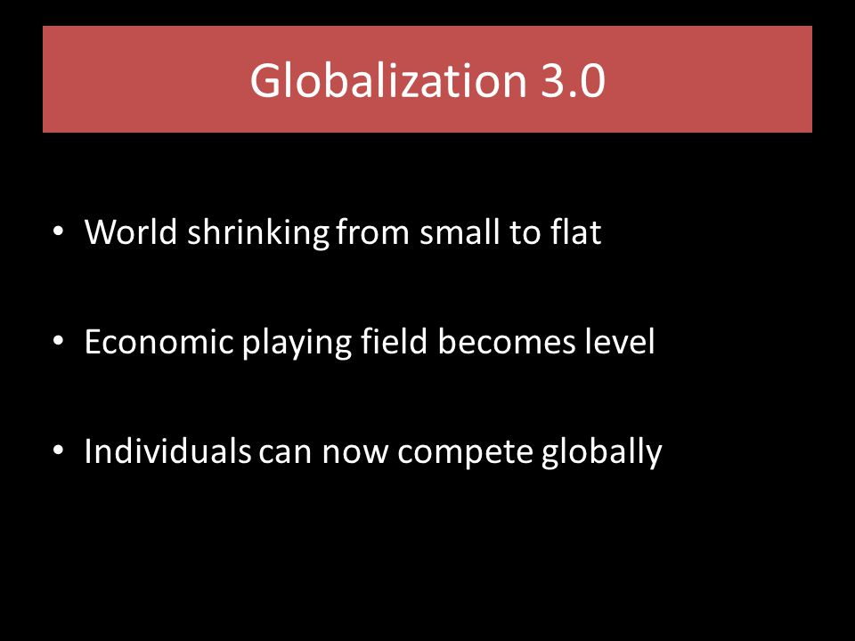 Globalization 3.0 World shrinking from small to flat Economic playing field becomes level Individuals can now compete globally
