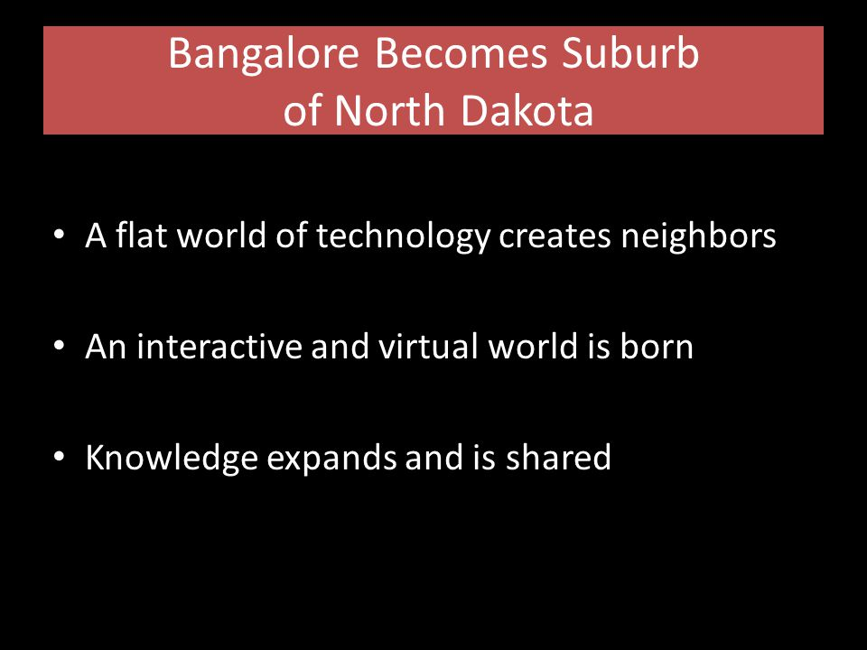 Bangalore Becomes Suburb of North Dakota A flat world of technology creates neighbors An interactive and virtual world is born Knowledge expands and is shared