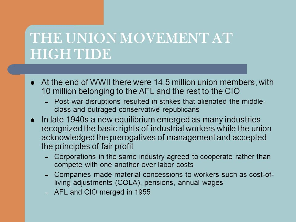 THE UNION MOVEMENT AT HIGH TIDE At the end of WWII there were 14.5 million union members, with 10 million belonging to the AFL and the rest to the CIO