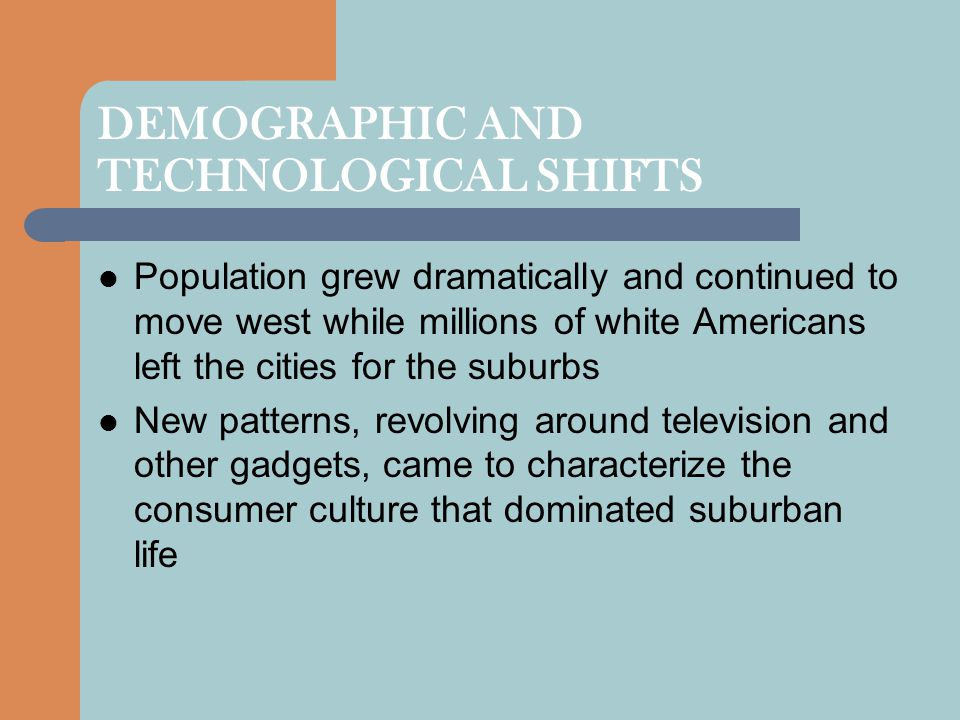 DEMOGRAPHIC AND TECHNOLOGICAL SHIFTS Population grew dramatically and continued to move west while millions of white Americans left the cities for the