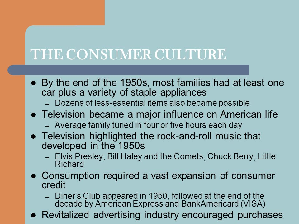 THE CONSUMER CULTURE By the end of the 1950s, most families had at least one car plus a variety of staple appliances – Dozens of less-essential items
