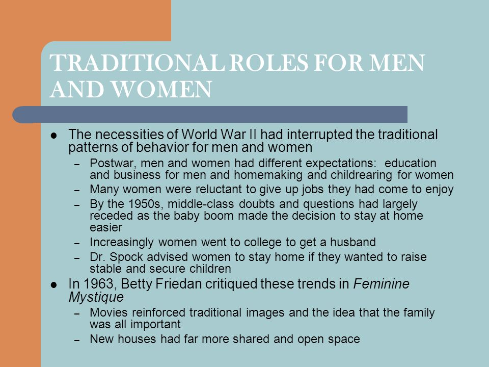 TRADITIONAL ROLES FOR MEN AND WOMEN The necessities of World War II had interrupted the traditional patterns of behavior for men and women – Postwar,