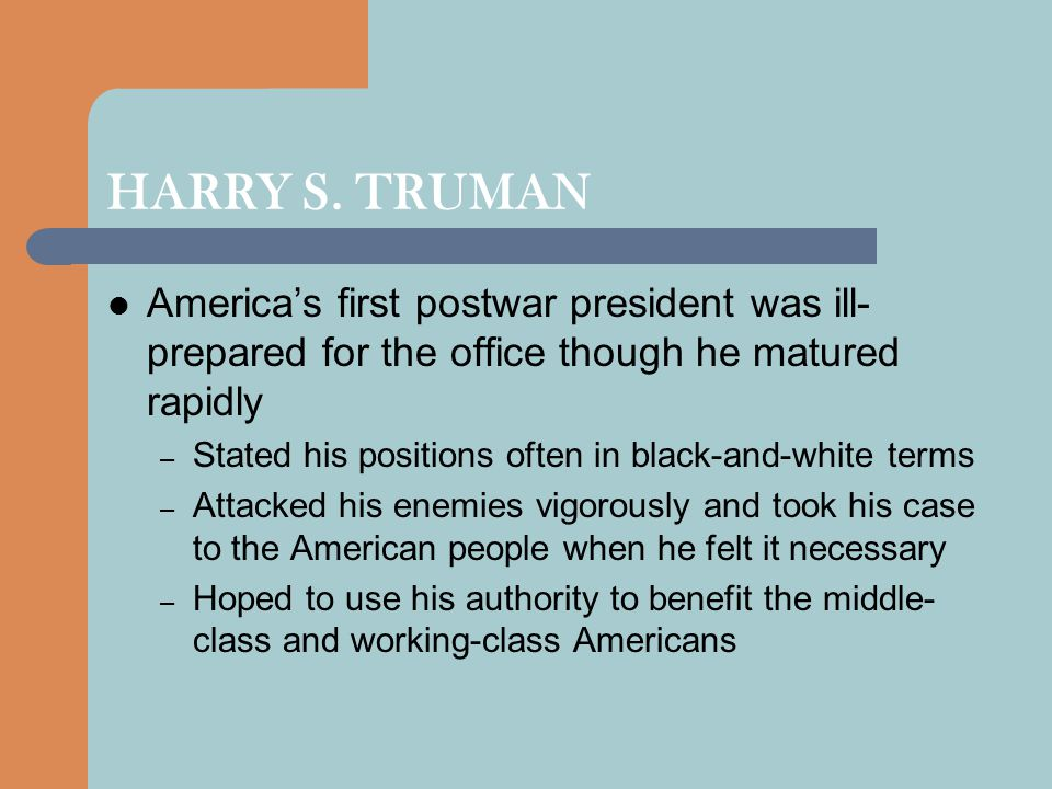 HARRY S. TRUMAN America's first postwar president was ill- prepared for the office though he matured rapidly – Stated his positions often in black-and