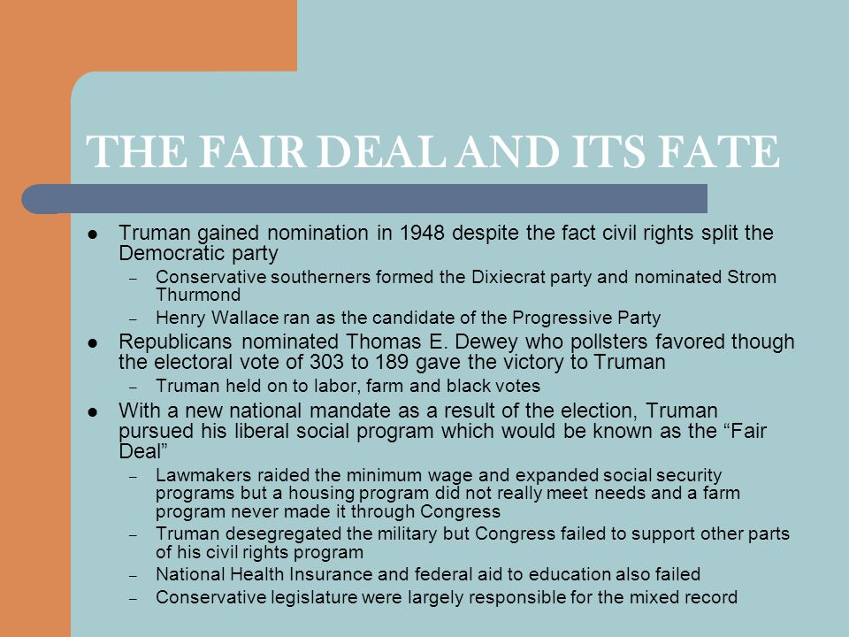 THE FAIR DEAL AND ITS FATE Truman gained nomination in 1948 despite the fact civil rights split the Democratic party – Conservative southerners formed