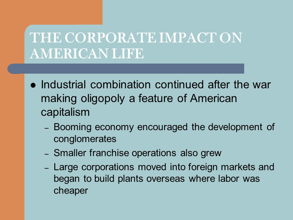 THE CORPORATE IMPACT ON AMERICAN LIFE Industrial combination continued after the war making oligopoly a feature of American capitalism – Booming econo