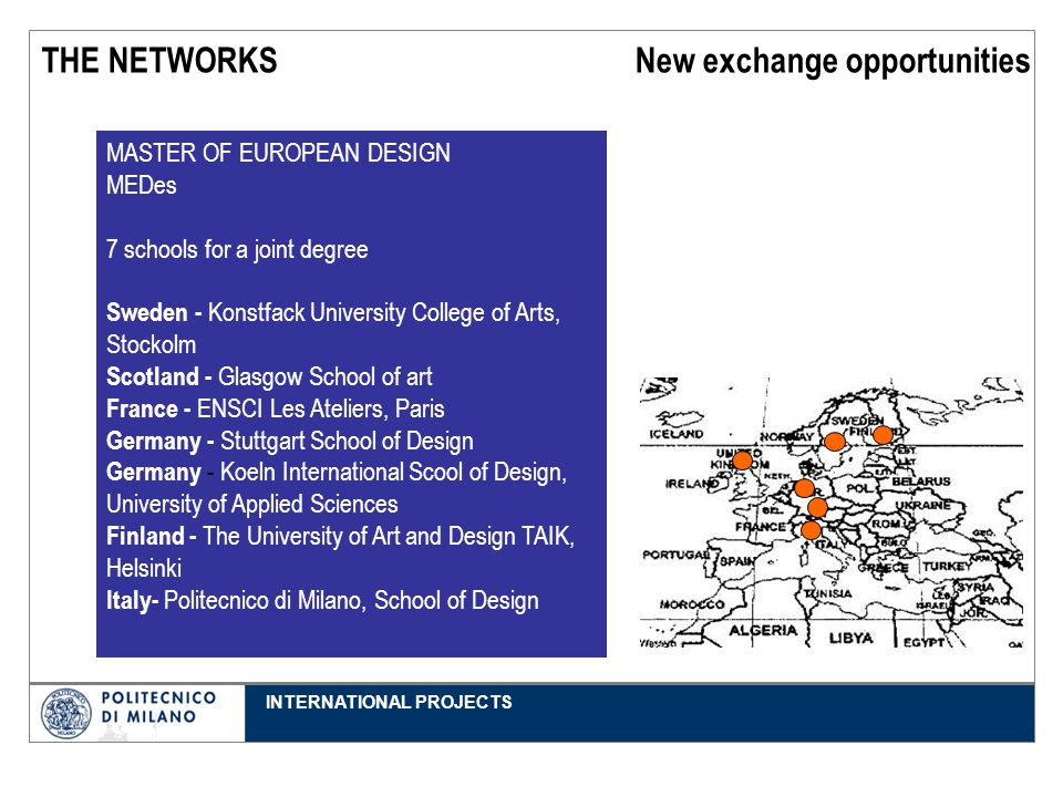 INTERNATIONAL PROJECTS THE NETWORKS New exchange opportunities 1° anno 2° anno 3° anno MASTER OF EUROPEAN DESIGN MEDes 7 schools for a joint degree Sweden - Konstfack University College of Arts, Stockolm Scotland - Glasgow School of art France - ENSCI Les Ateliers, Paris Germany - Stuttgart School of Design Germany - Koeln International Scool of Design, University of Applied Sciences Finland - The University of Art and Design TAIK, Helsinki Italy- Politecnico di Milano, School of Design