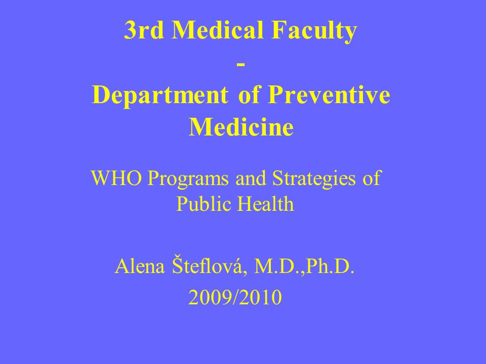 3rd Medical Faculty - Department of Preventive Medicine WHO Programs and Strategies of Public Health Alena Šteflová, M.D.,Ph.D. 2009/2010