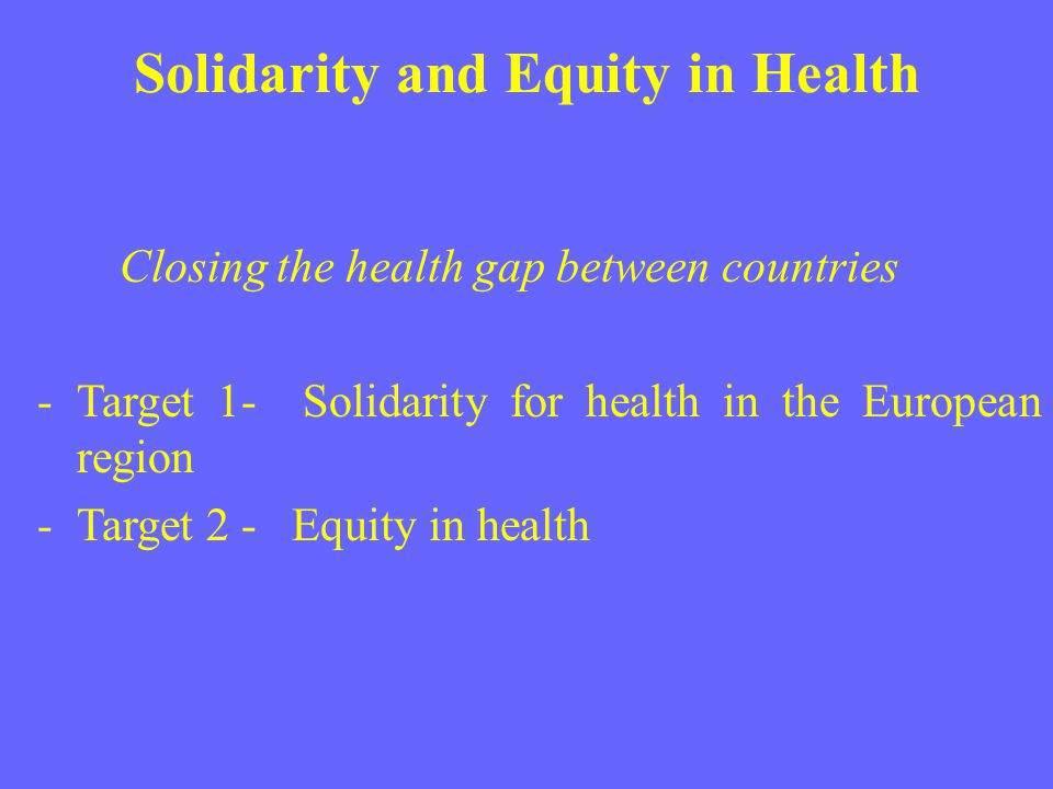 Solidarity and Equity in Health Closing the health gap between countries -Target 1- Solidarity for health in the European region -Target 2 - Equity in
