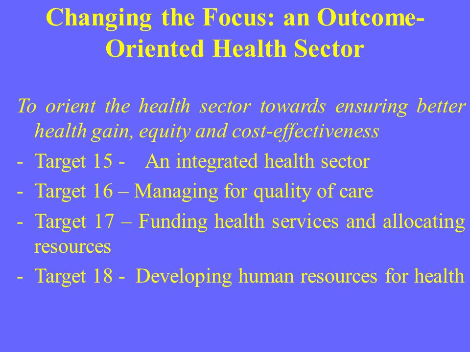 Changing the Focus: an Outcome- Oriented Health Sector To orient the health sector towards ensuring better health gain, equity and cost-effectiveness
