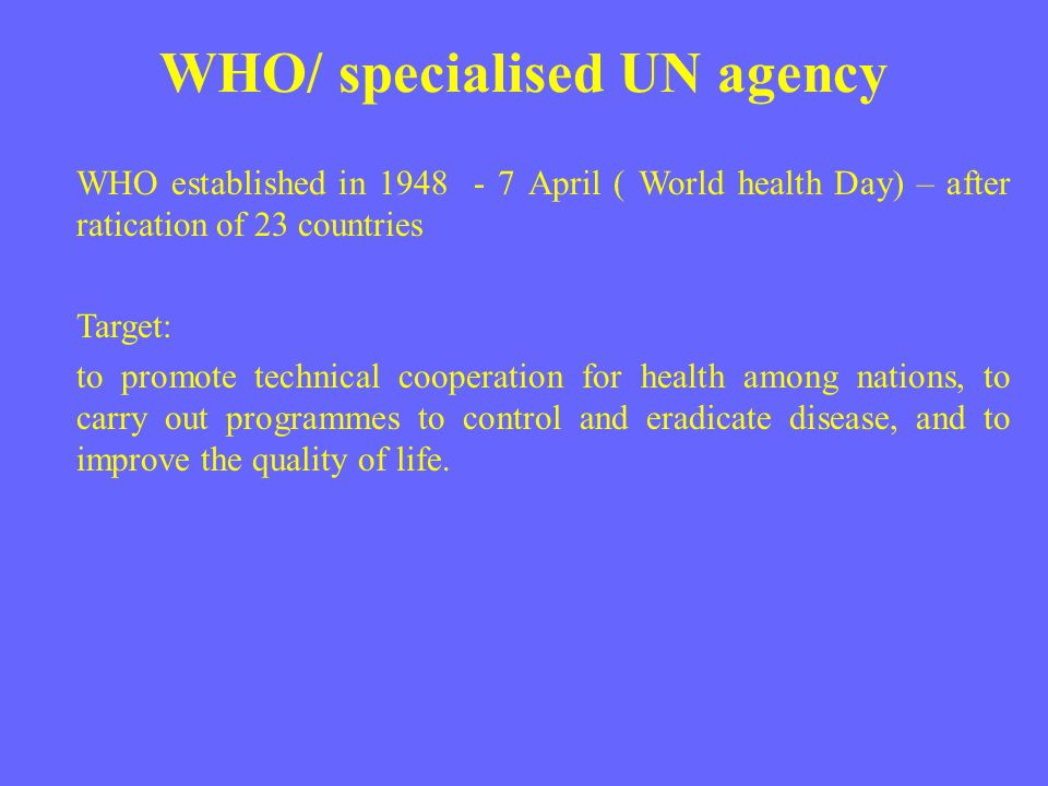 WHO/ specialised UN agency WHO established in 1948 - 7 April ( World health Day) – after ratication of 23 countries Target: to promote technical coope