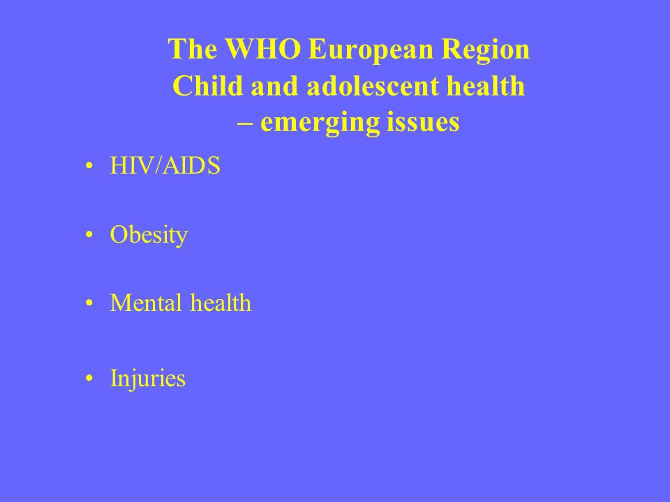 The WHO European Region Child and adolescent health – emerging issues HIV/AIDS Obesity Mental health Injuries