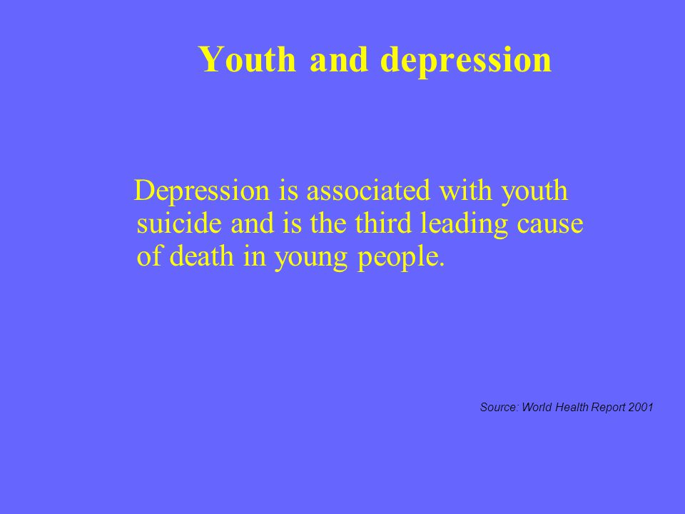 Youth and depression Depression is associated with youth suicide and is the third leading cause of death in young people. Source: World Health Report