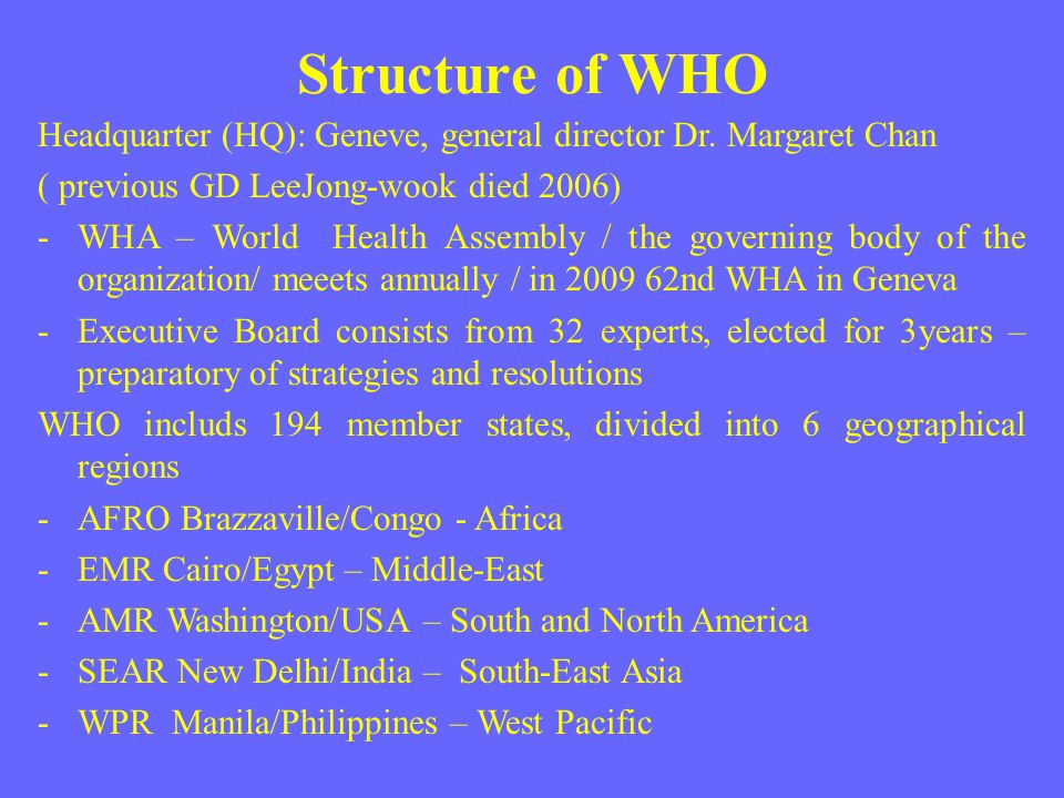 Structure of WHO Headquarter (HQ): Geneve, general director Dr. Margaret Chan ( previous GD LeeJong-wook died 2006) -WHA – World Health Assembly / the