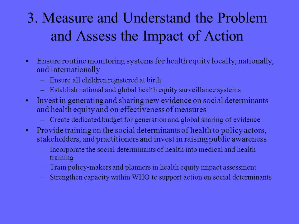 3. Measure and Understand the Problem and Assess the Impact of Action Ensure routine monitoring systems for health equity locally, nationally, and int