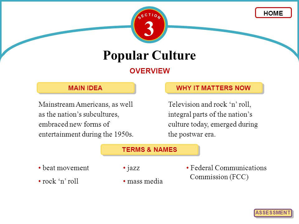 3 Popular Culture HOME TERMS & NAMES beat movement rock 'n' roll Federal Communications Commission (FCC) jazz mass media ASSESSMENT OVERVIEW Mainstrea