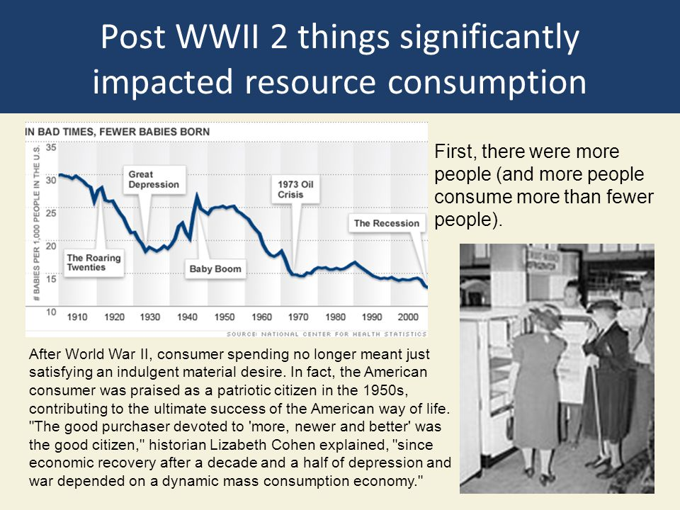 Post WWII 2 things significantly impacted resource consumption First, there were more people (and more people consume more than fewer people). After W