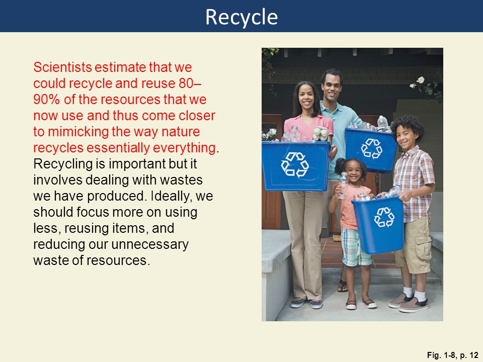 Recycle Fig. 1-8, p. 12 Scientists estimate that we could recycle and reuse 80– 90% of the resources that we now use and thus come closer to mimicking