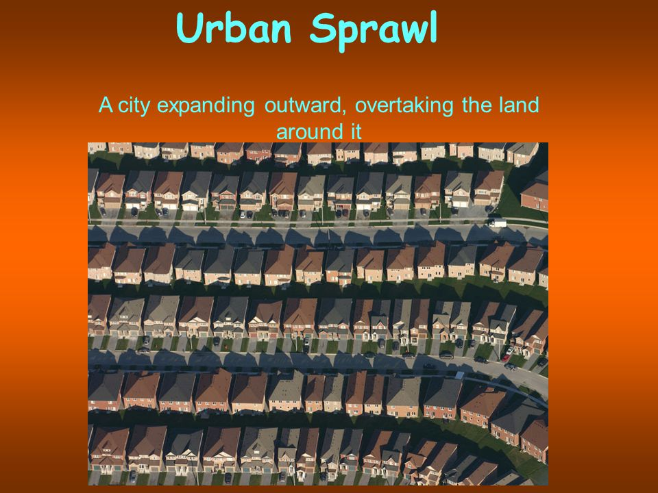 Urban Sprawl A city expanding outward, overtaking the land around it