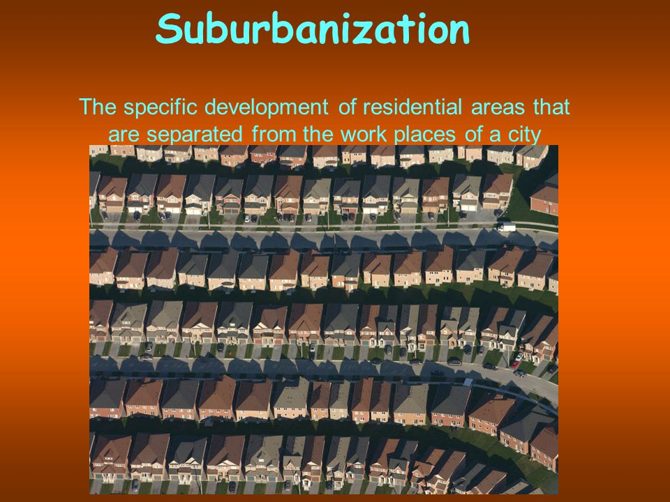 Suburbanization The specific development of residential areas that are separated from the work places of a city
