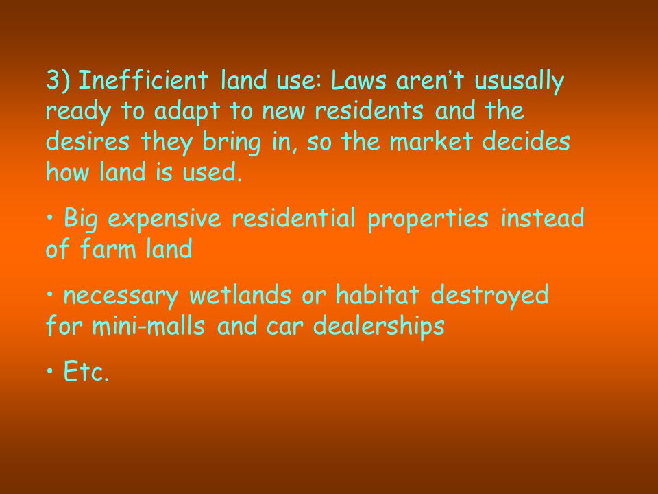 3) Inefficient land use: Laws aren ' t ususally ready to adapt to new residents and the desires they bring in, so the market decides how land is used.