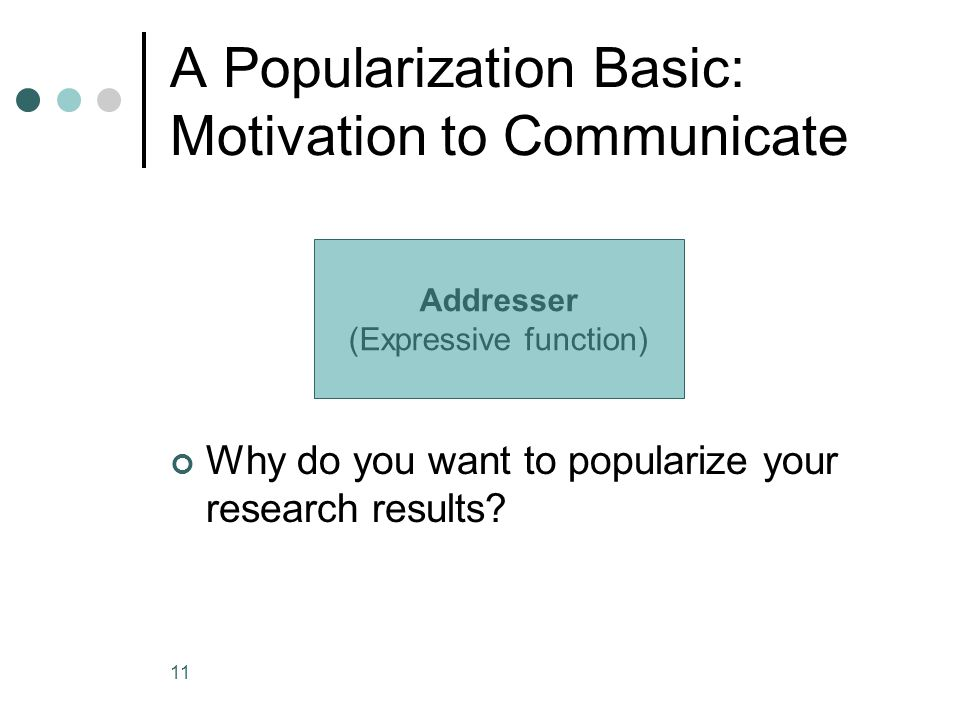 11 A Popularization Basic: Motivation to Communicate Why do you want to popularize your research results? Addresser (Expressive function)