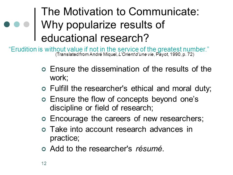 12 The Motivation to Communicate: Why popularize results of educational research? Ensure the dissemination of the results of the work; Fulfill the res