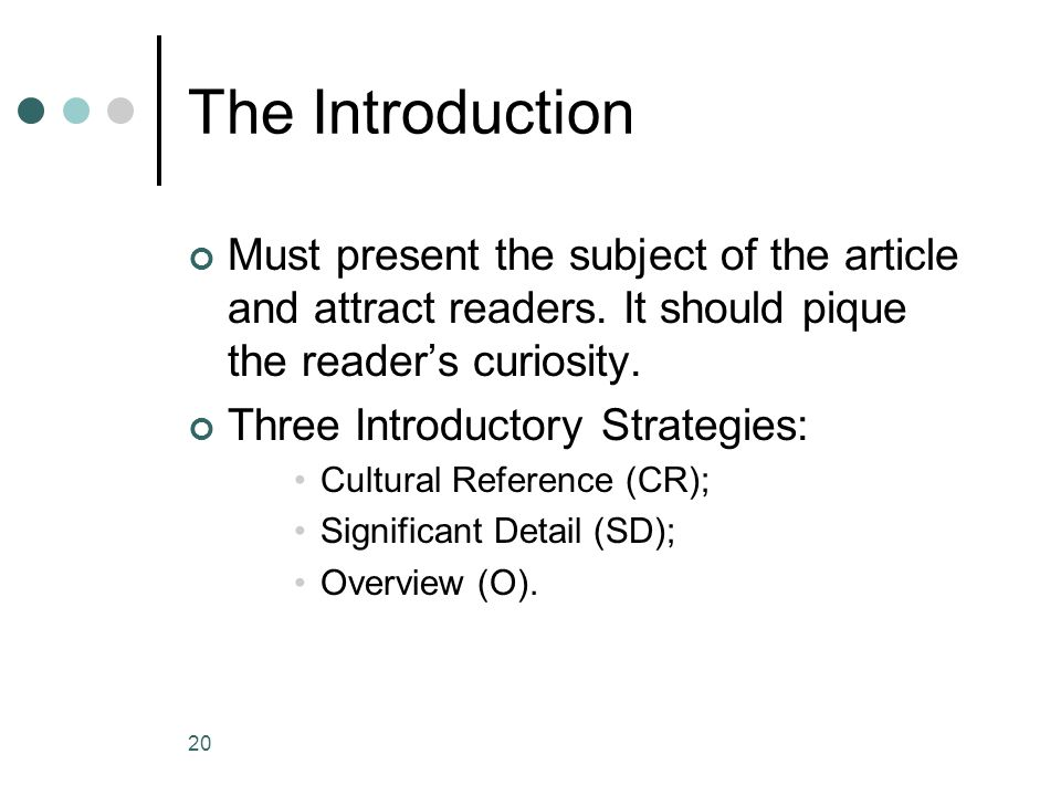 20 The Introduction Must present the subject of the article and attract readers. It should pique the reader's curiosity. Three Introductory Strategies