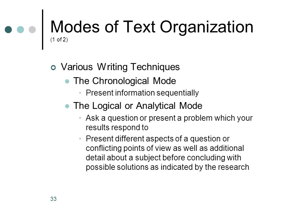 33 Modes of Text Organization (1 of 2) Various Writing Techniques The Chronological Mode Present information sequentially The Logical or Analytical Mo