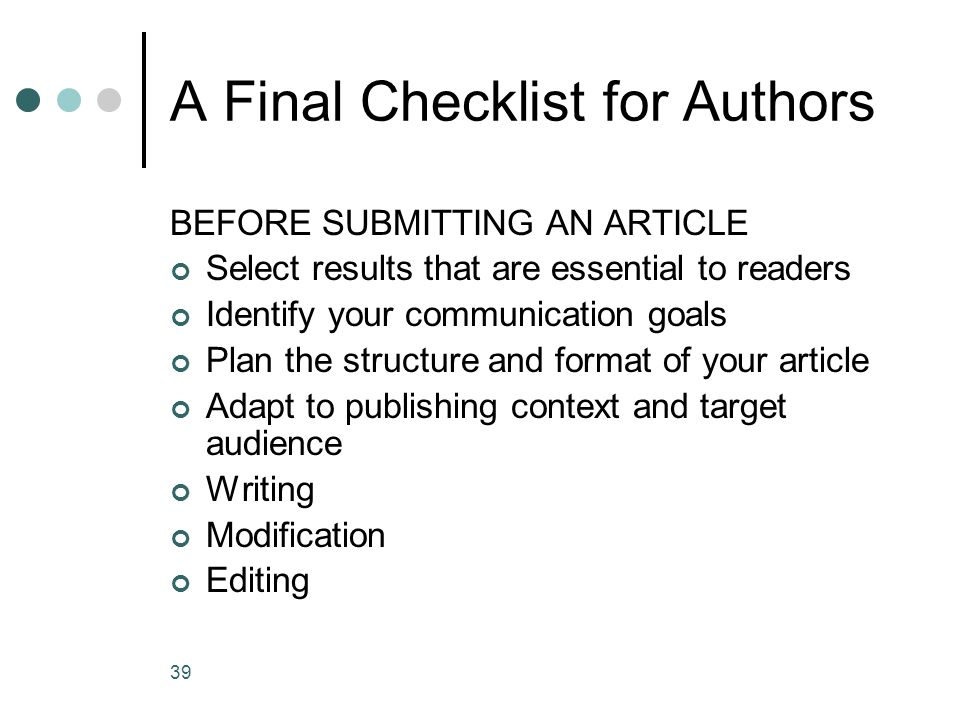 39 A Final Checklist for Authors BEFORE SUBMITTING AN ARTICLE Select results that are essential to readers Identify your communication goals Plan the