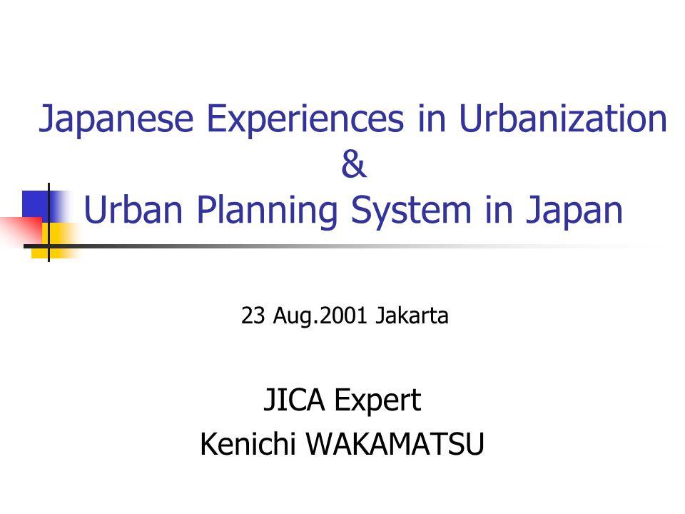 Japanese Experiences in Urbanization & Urban Planning System in Japan JICA Expert Kenichi WAKAMATSU 23 Aug.2001 Jakarta
