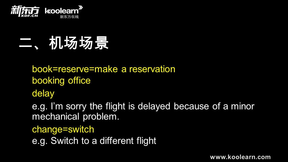 二、机场场景 book=reserve=make a reservation booking office delay e.g. I'm sorry the flight is delayed because of a minor mechanical problem. change=switch
