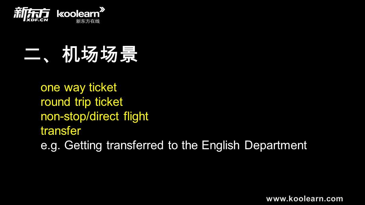 二、机场场景 one way ticket round trip ticket non-stop/direct flight transfer e.g. Getting transferred to the English Department
