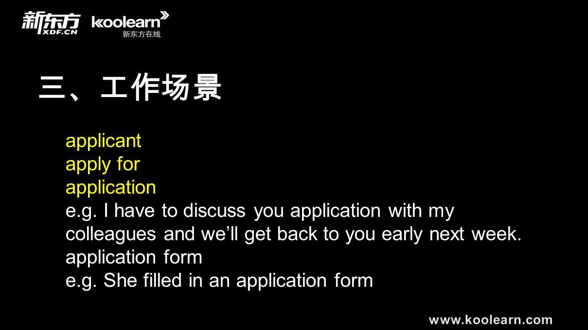 三、工作场景 applicant apply for application e.g. I have to discuss you application with my colleagues and we'll get back to you early next week. applicatio