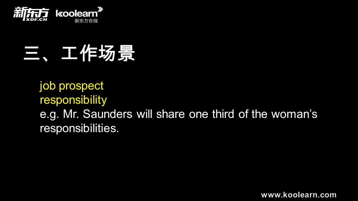 三、工作场景 job prospect responsibility e.g. Mr. Saunders will share one third of the woman's responsibilities.
