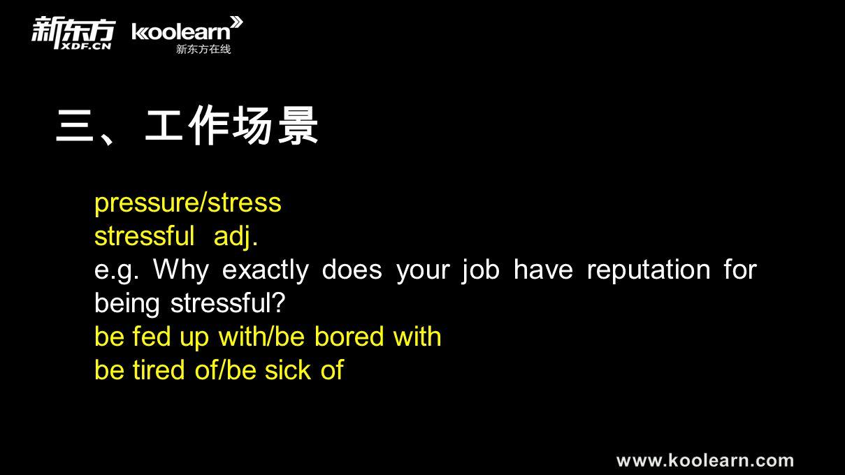 三、工作场景 pressure/stress stressful adj. e.g. Why exactly does your job have reputation for being stressful? be fed up with/be bored with be tired of/be
