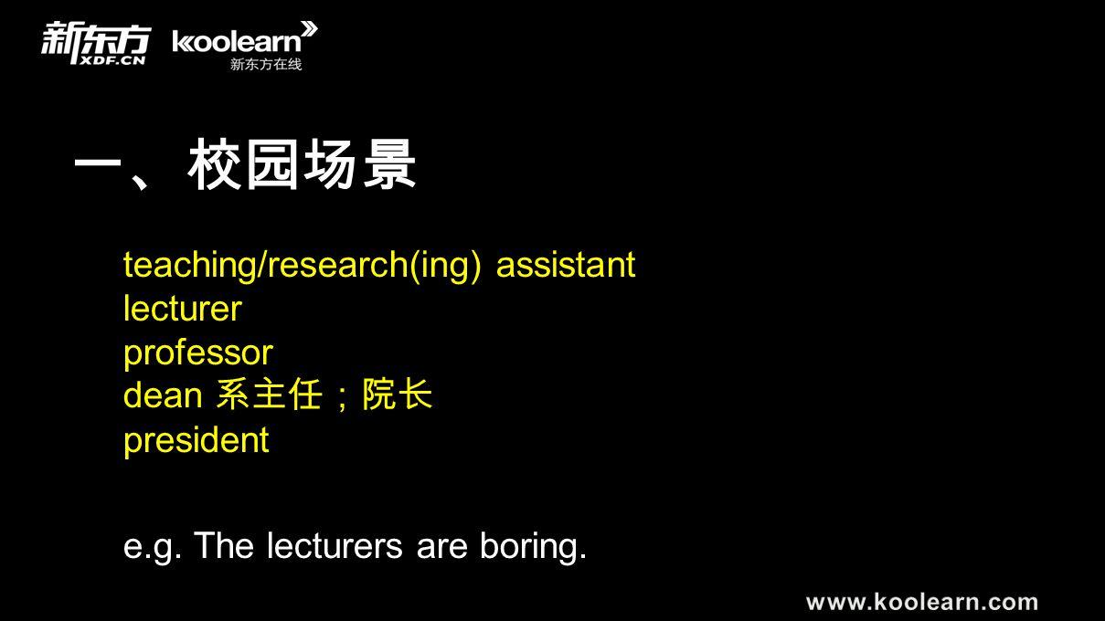 一、校园场景 teaching/research(ing) assistant lecturer professor dean 系主任;院长 president e.g. The lecturers are boring.