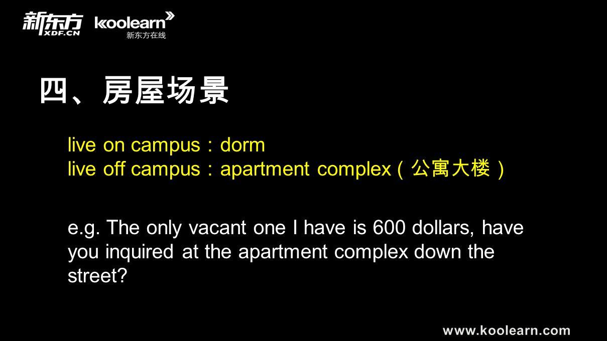 四、房屋场景 live on campus : dorm live off campus : apartment complex (公寓大楼) e.g. The only vacant one I have is 600 dollars, have you inquired at the apart