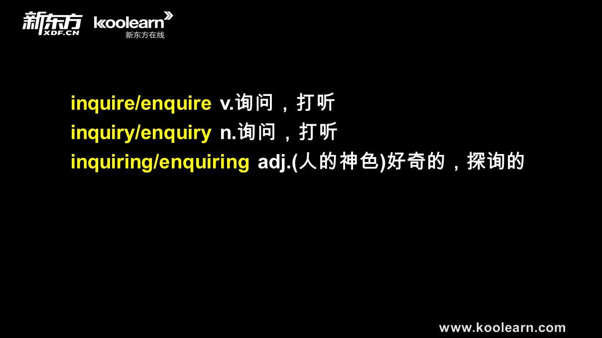 inquire/enquire v. 询问,打听 inquiry/enquiry n. 询问,打听 inquiring/enquiring adj.( 人的神色 ) 好奇的,探询的