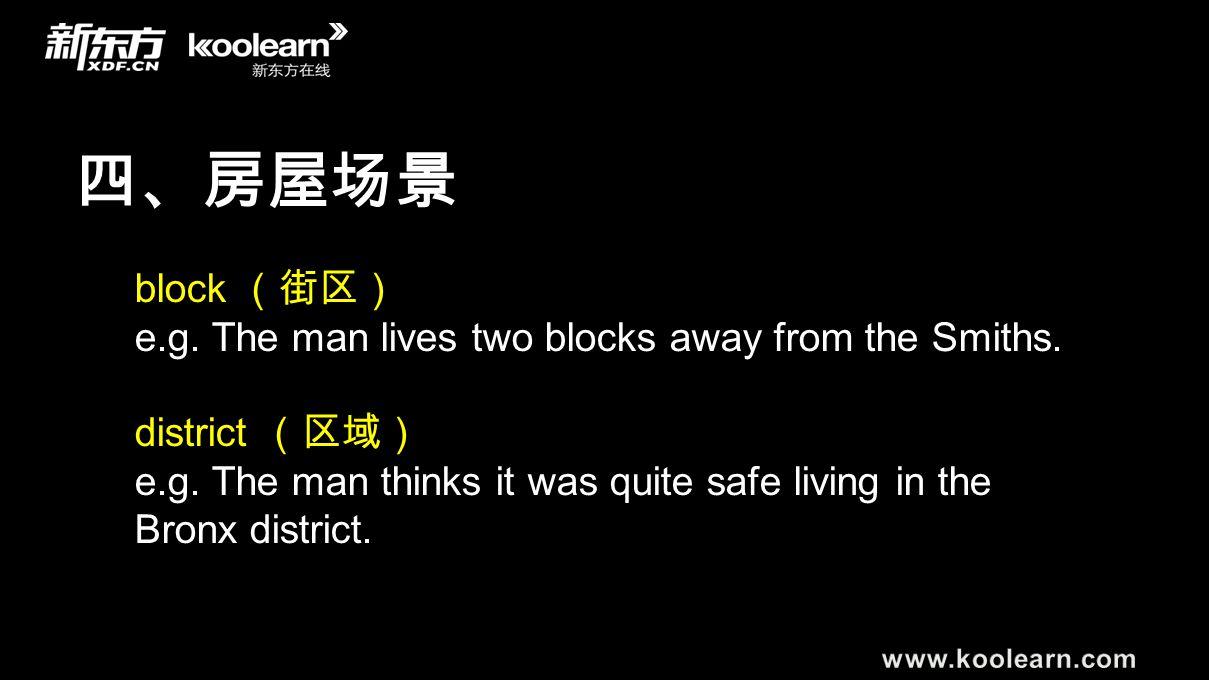 四、房屋场景 block (街区) e.g. The man lives two blocks away from the Smiths. district (区域) e.g. The man thinks it was quite safe living in the Bronx district