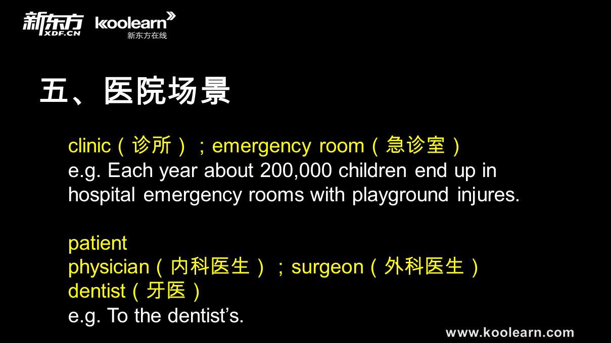 五、医院场景 clinic (诊所); emergency room (急诊室) e.g. Each year about 200,000 children end up in hospital emergency rooms with playground injures. patient phy