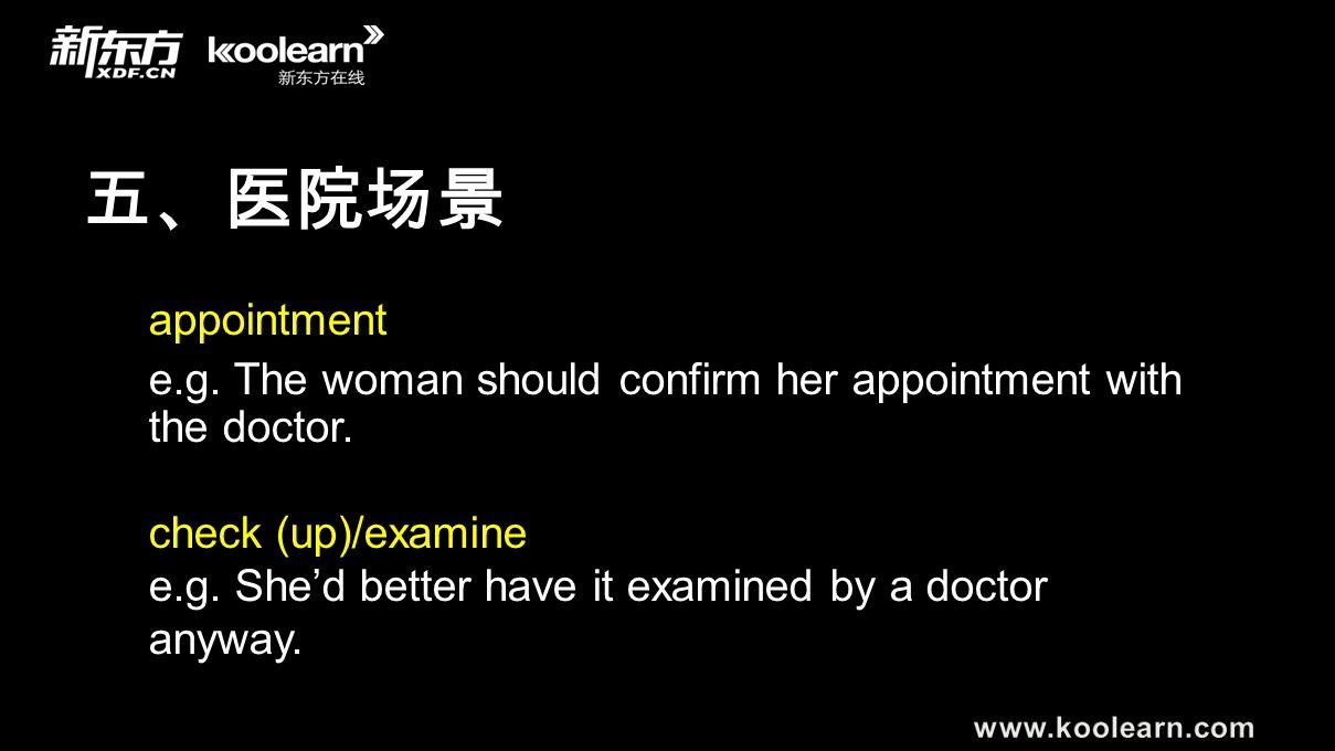 五、医院场景 appointment e.g. The woman should confirm her appointment with the doctor. check (up)/examine e.g. She'd better have it examined by a doctor an