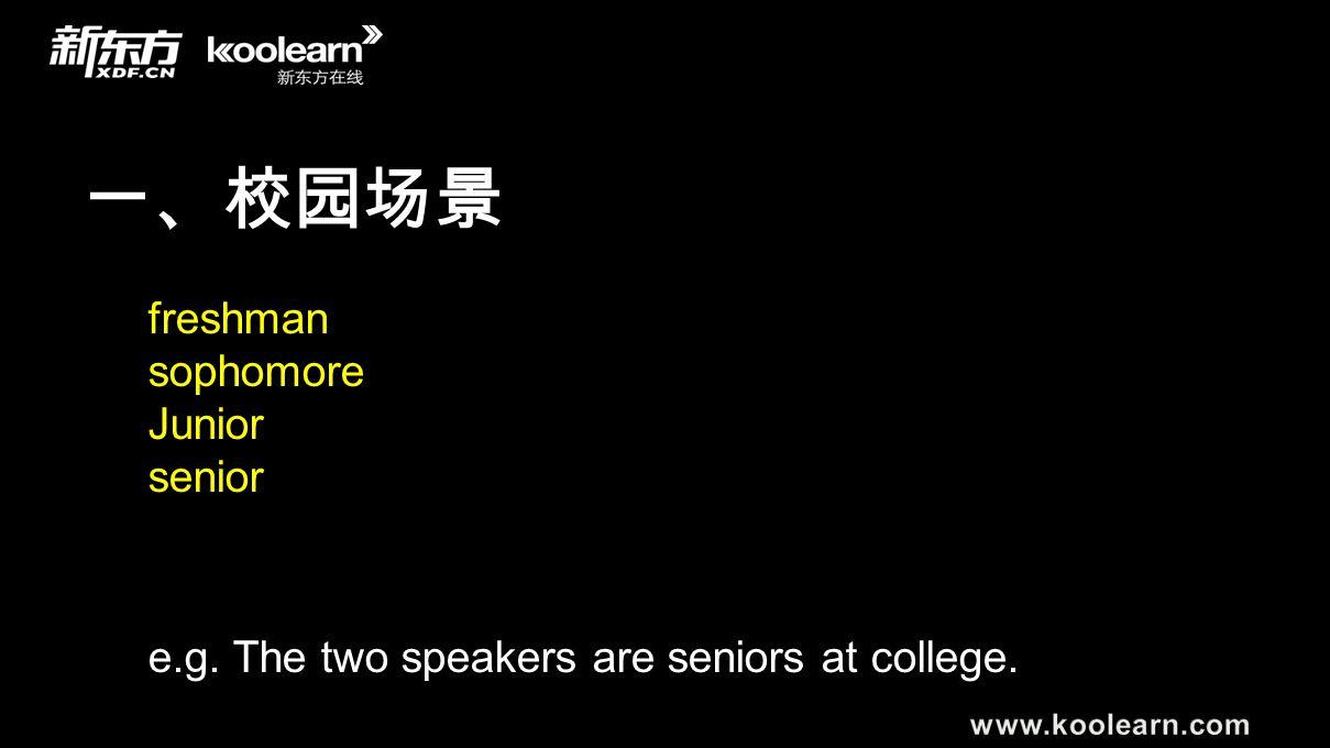 一、校园场景 freshman sophomore Junior senior e.g. The two speakers are seniors at college.