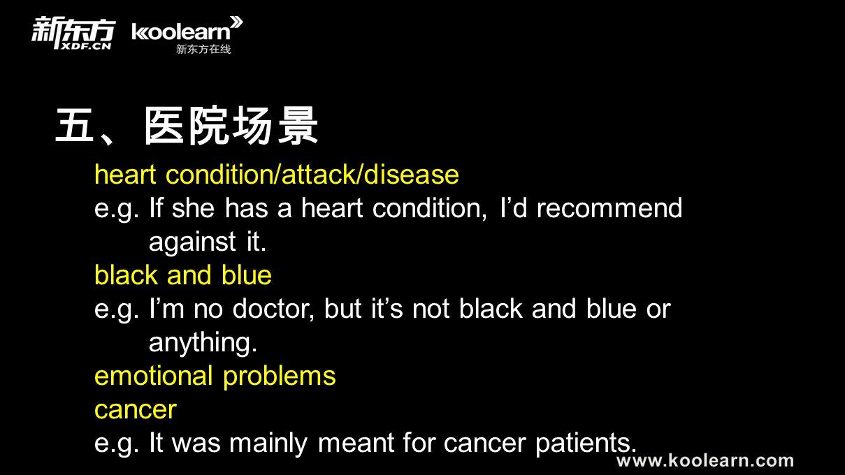 五、医院场景 heart condition/attack/disease e.g. If she has a heart condition, I'd recommend against it. black and blue e.g. I'm no doctor, but it's not bla