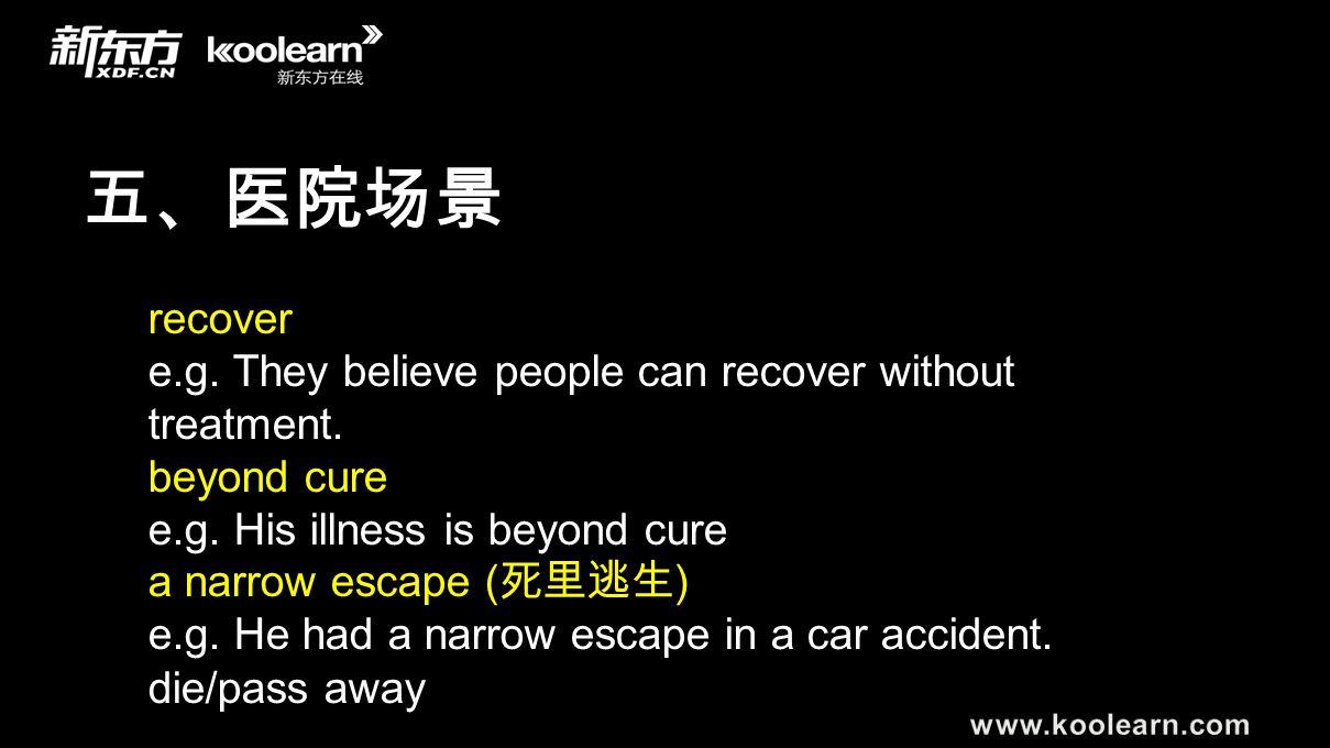 五、医院场景 recover e.g. They believe people can recover without treatment. beyond cure e.g. His illness is beyond cure a narrow escape ( 死里逃生 ) e.g. He ha