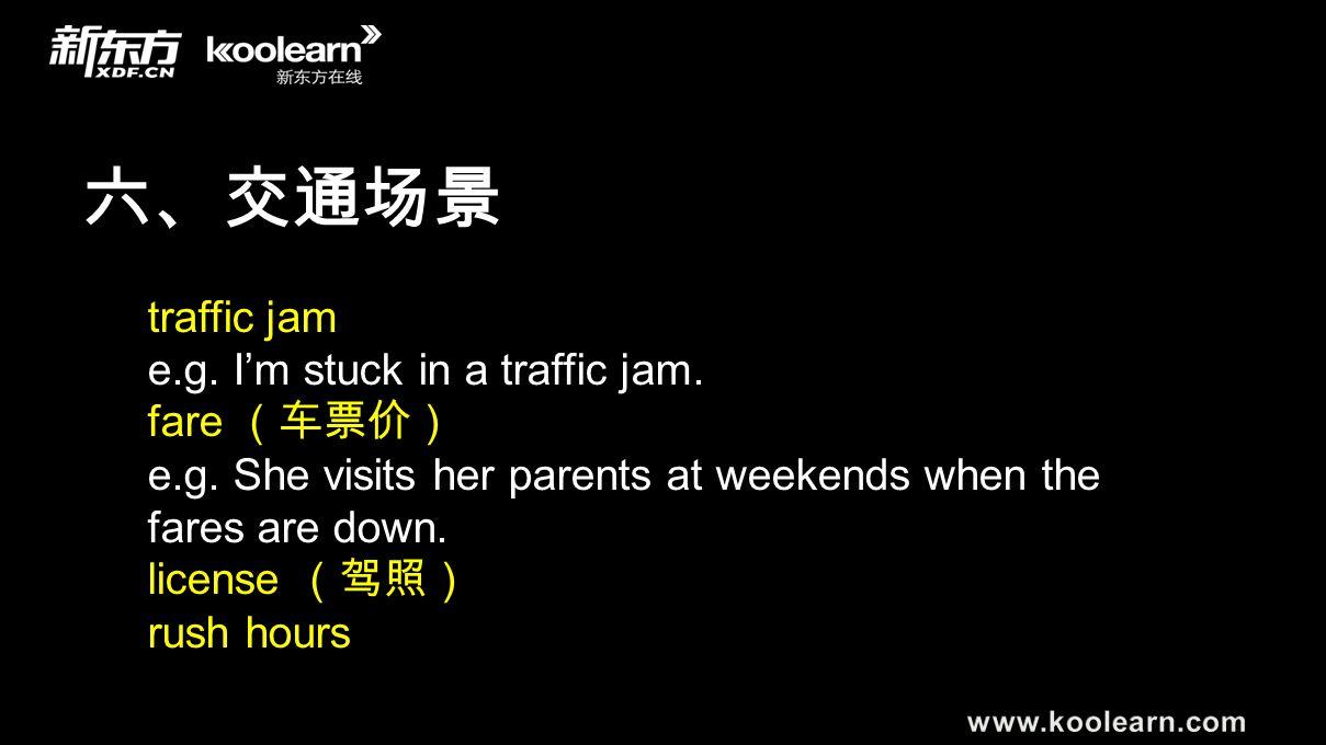 六、交通场景 traffic jam e.g. I'm stuck in a traffic jam. fare (车票价) e.g. She visits her parents at weekends when the fares are down. license (驾照) rush hour