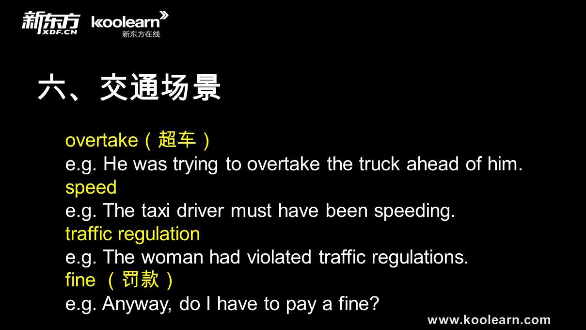 六、交通场景 overtake (超车) e.g. He was trying to overtake the truck ahead of him. speed e.g. The taxi driver must have been speeding. traffic regulation e.g