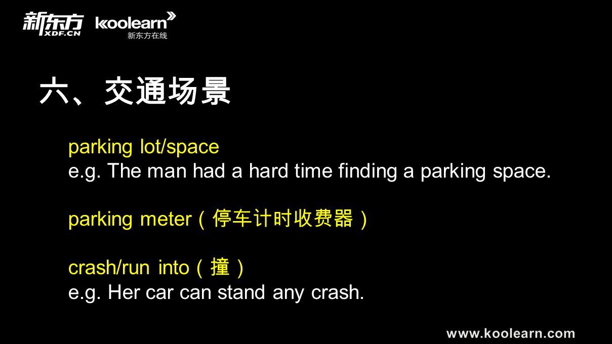 六、交通场景 parking lot/space e.g. The man had a hard time finding a parking space. parking meter (停车计时收费器) crash/run into (撞) e.g. Her car can stand any c