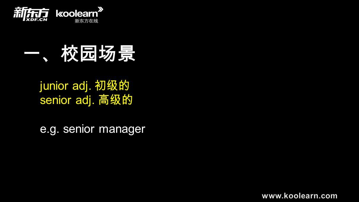 一、校园场景 junior adj. 初级的 senior adj. 高级的 e.g. senior manager