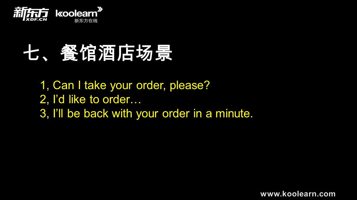 七、餐馆酒店场景 1, Can I take your order, please? 2, I'd like to order… 3, I'll be back with your order in a minute.