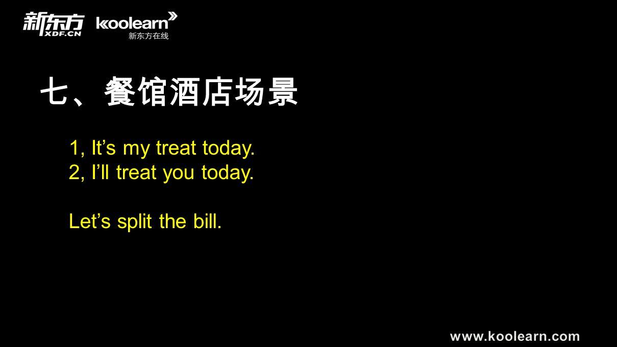 七、餐馆酒店场景 1, It's my treat today. 2, I'll treat you today. Let's split the bill.